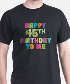 Happy 45th B-Day To Me T-Shirt