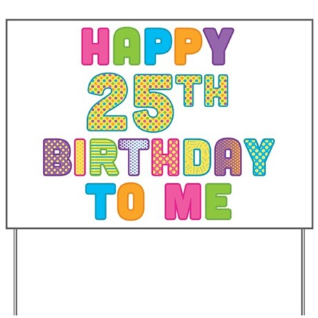 Happy 25th B-Day To Me Yard Sign