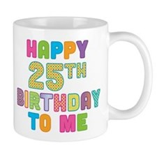 Happy 25th B-Day To Me Mug