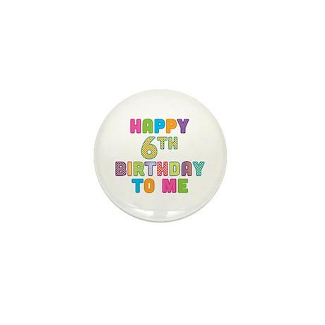 Happy 6th B-Day To Me Mini Button