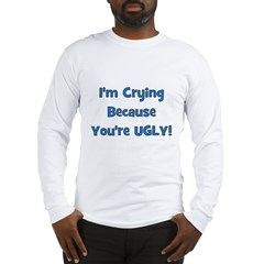 Crying Because You're Ugly - Long Sleeve T-Shirt