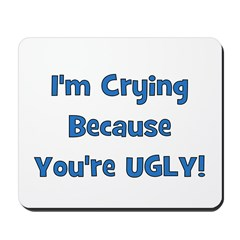 Crying Because You're Ugly - Mousepad