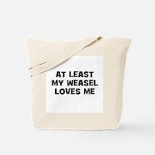 At Least My Weasel Loves Me Tote Bag