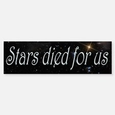 Stars Died for Us Bumper Bumper Sticker