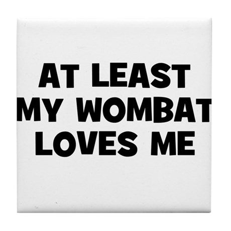 At Least My Wombat Loves Me Tile Coaster