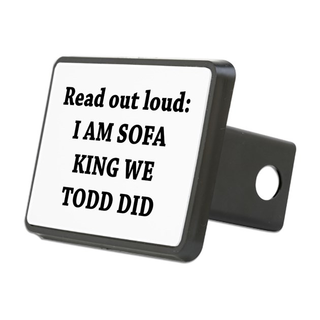 I Am Sofa King Re Todd Did Hitch Cover by AdminCP8125344 : iamsofakingretodddidrectangularhitchcover from www.cafepress.com size 630 x 630 jpeg 37kB
