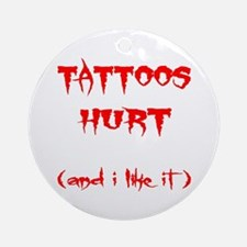 Tattoos Hurt (And I Like It) Ornament (Round)