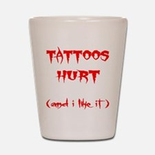 Tattoos Hurt (And I Like It) Shot Glass