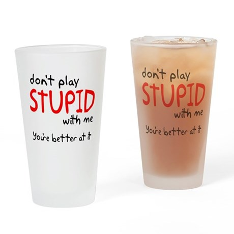 Don't Play Stupid With Me Drinking Glass