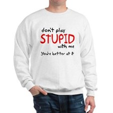 Don't Play Stupid With Me Sweatshirt