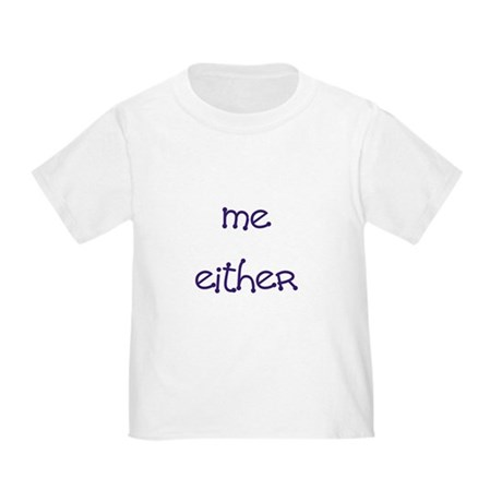 Me Either Toddler T-Shirt