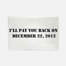 Pay you back on dec 22 2012 Rectangle Magnet