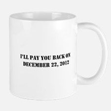 Pay you back on dec 22 2012 Mug