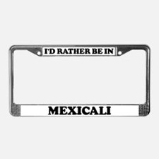Rather be in Mexicali License Plate Frame