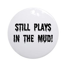 Still Plays In The Mud Ornament (Round)