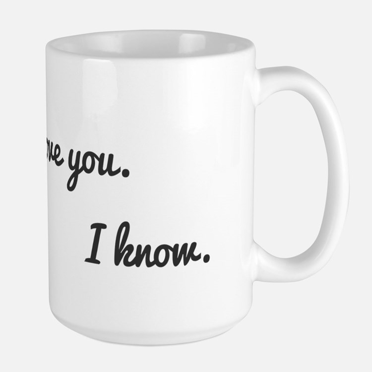 I love you. I know. Mug