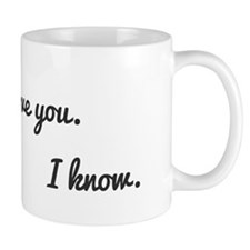 I love you. I know. Mug