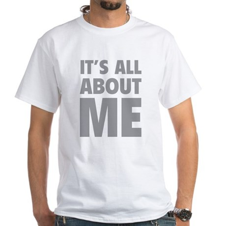 It's all about me White T-Shirt
