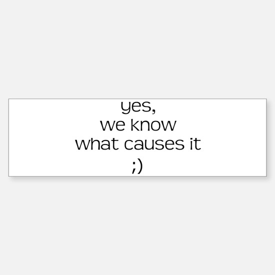 YES WE KNOW WHAT CAUSES IT Sticker (Bumper)