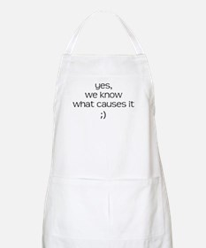 YES WE KNOW WHAT CAUSES IT Apron