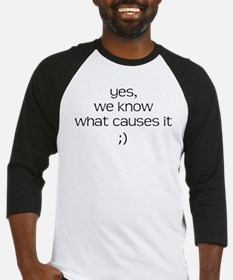 YES WE KNOW WHAT CAUSES IT Baseball Jersey