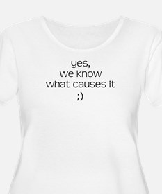 YES WE KNOW WHAT CAUSES IT T-Shirt