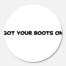 GotYourBootsOn10x8.png Round Car Magnet