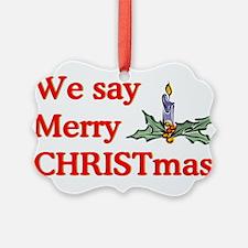 We say Merry CHRISTmas Ornament