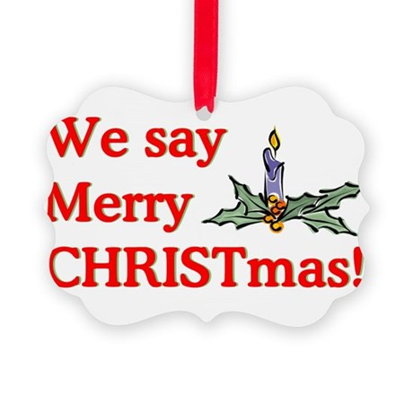 We say Merry CHRISTmas Picture Ornament