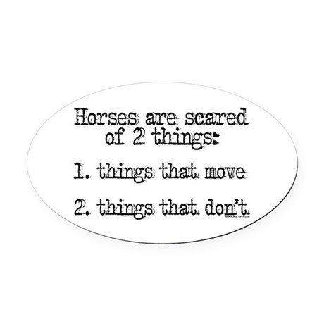 Horses are scared of 2 things Oval Car Magnet