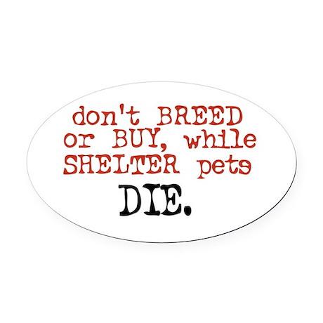 Shelter Pets Die - Oval Car Magnet