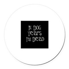 In dog years I'm dead Round Car Magnet