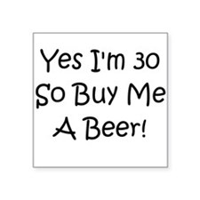 Yes I'm 30 So Buy Me A Beer! Square Sticker