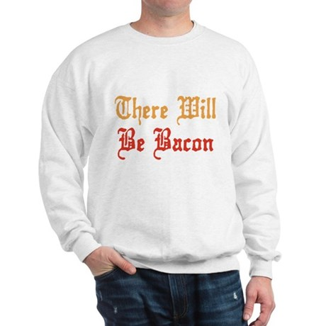 There Will Be Bacon Sweatshirt