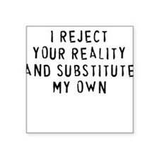 I Reject Your Reality.. Square Sticker