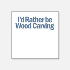 I'd Rather be wood carving Square Sticker