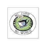 "No Coffee, No Workeeg Square Sticker 3"" x 3&q"