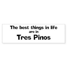 Tres Pinos: Best Things Bumper Bumper Sticker