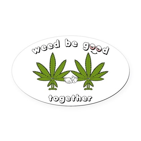 Weed be Good Together Oval Car Magnet