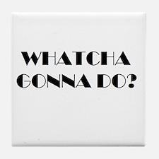 Whatcha Gonna Do? Tile Coaster
