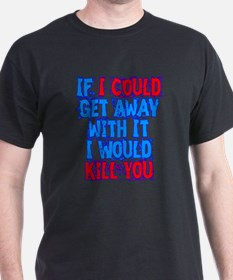 If I Could Get Away with It I Would Kill You T-Shirt
