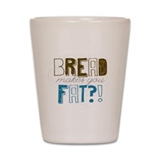 Bread Makes You Fat?! Shot Glass