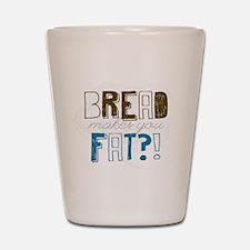 Bread Makes You Fat?! Shot Glass