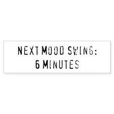 """Next Mood Swing: 6 Minutes"" Bumper Bumper Sticker"