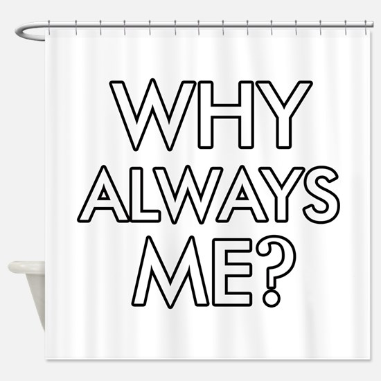 Why Always Me ? designs Shower Curtain