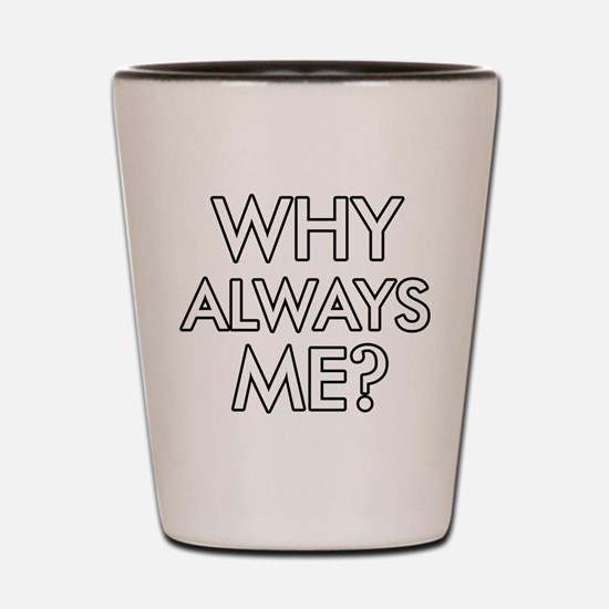 Why Always Me ? designs Shot Glass