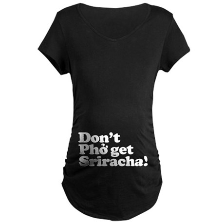 Dont Pho get Sriracha! Maternity Dark T-Shirt