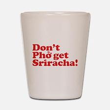 Dont Pho get Sriracha! Shot Glass