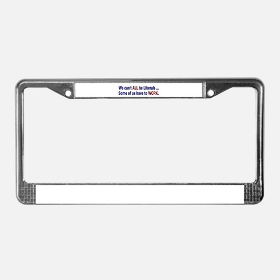 We can't ALL be Liberals License Plate Frame
