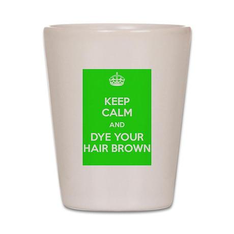 Keep Calm and Dye Your Hair Brown Shot Glass